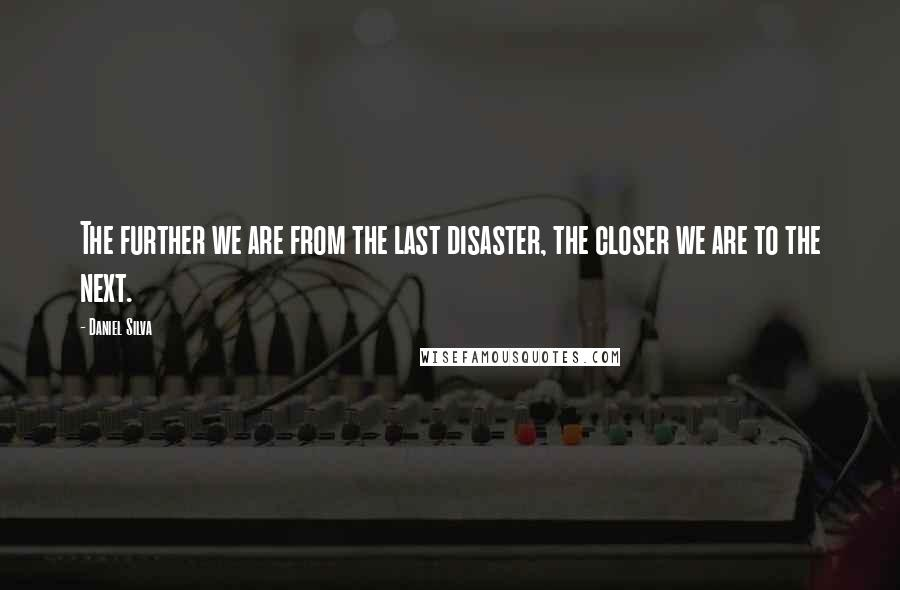 Daniel Silva quotes: The further we are from the last disaster, the closer we are to the next.