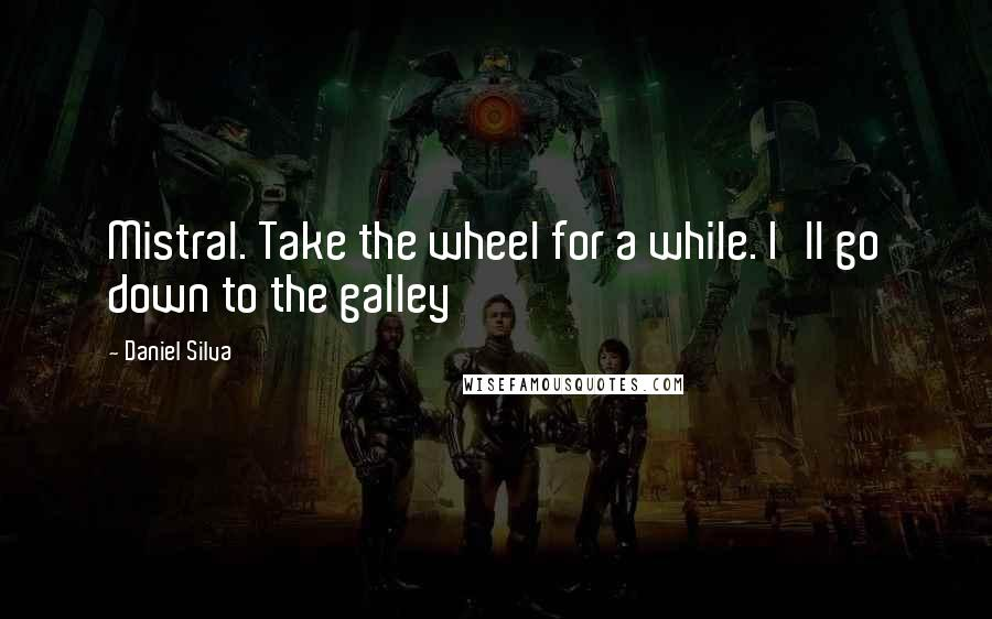 Daniel Silva quotes: Mistral. Take the wheel for a while. I'll go down to the galley