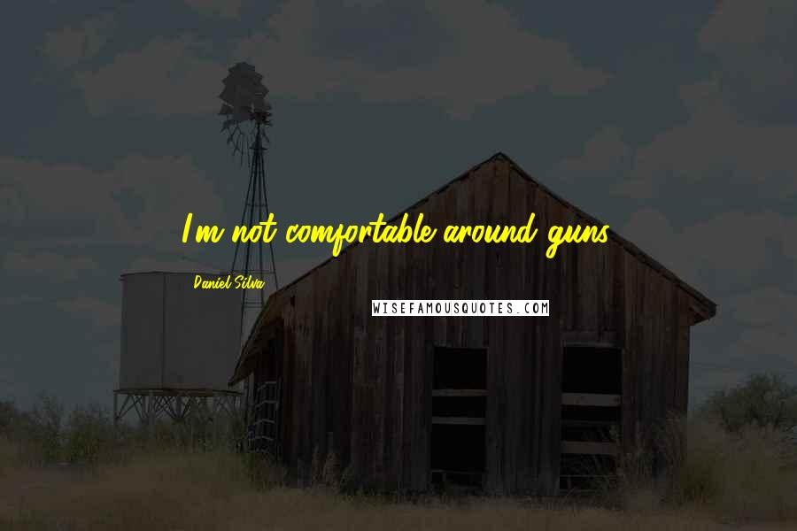 Daniel Silva quotes: I'm not comfortable around guns.