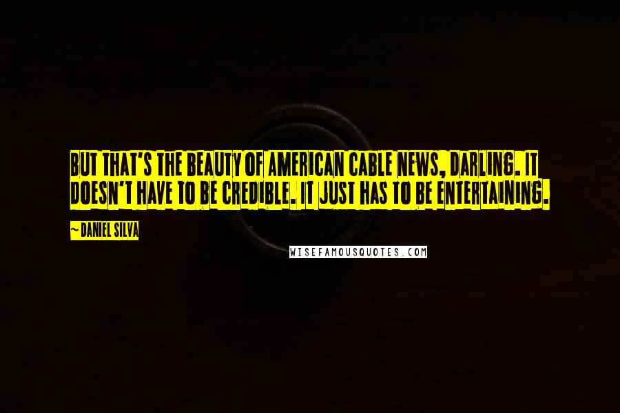 Daniel Silva quotes: But that's the beauty of American cable news, darling. It doesn't have to be credible. It just has to be entertaining.