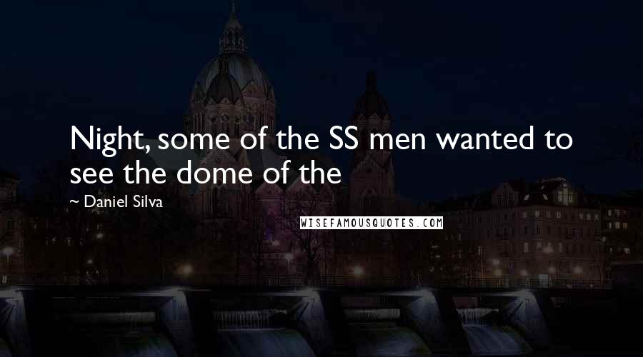 Daniel Silva quotes: Night, some of the SS men wanted to see the dome of the