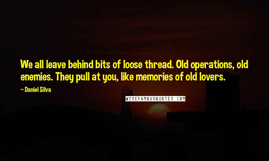 Daniel Silva quotes: We all leave behind bits of loose thread. Old operations, old enemies. They pull at you, like memories of old lovers.