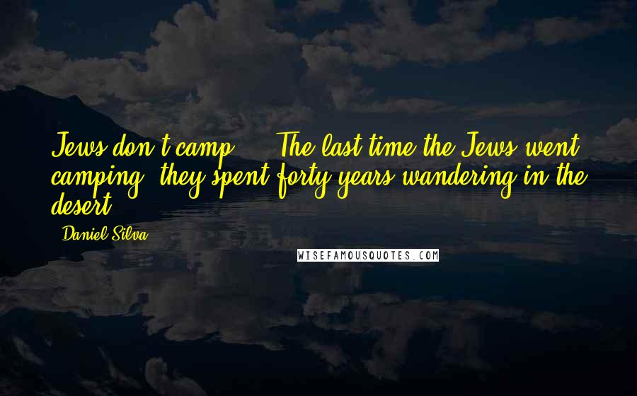 Daniel Silva quotes: Jews don't camp ... The last time the Jews went camping, they spent forty years wandering in the desert.
