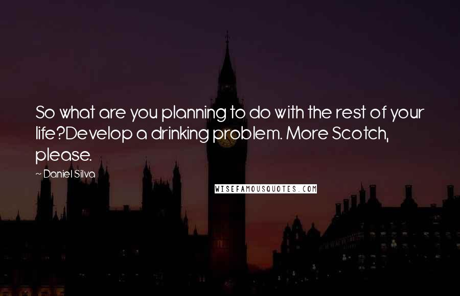 Daniel Silva quotes: So what are you planning to do with the rest of your life?Develop a drinking problem. More Scotch, please.