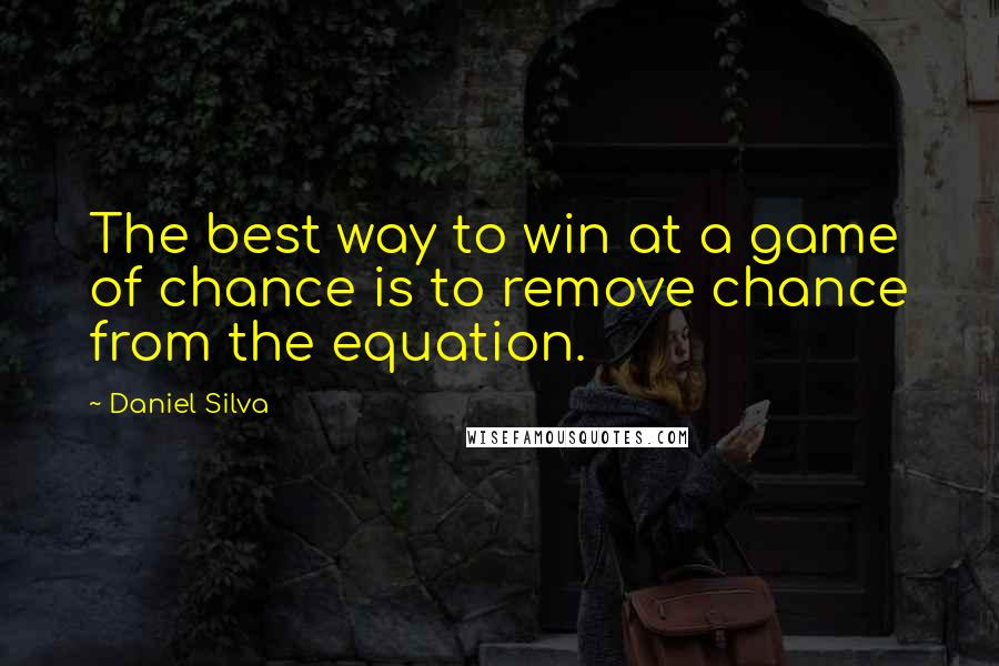 Daniel Silva quotes: The best way to win at a game of chance is to remove chance from the equation.