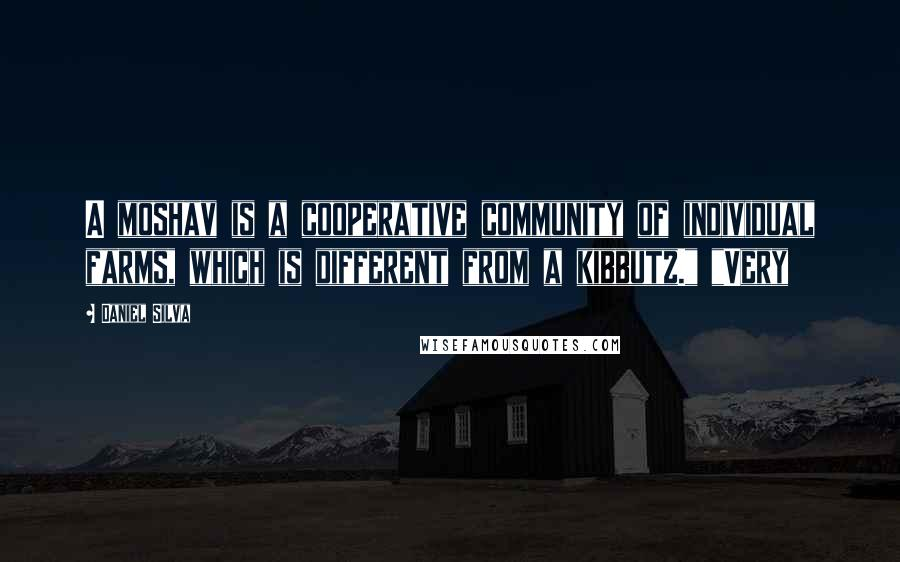 "Daniel Silva quotes: A moshav is a cooperative community of individual farms, which is different from a kibbutz."" ""Very"