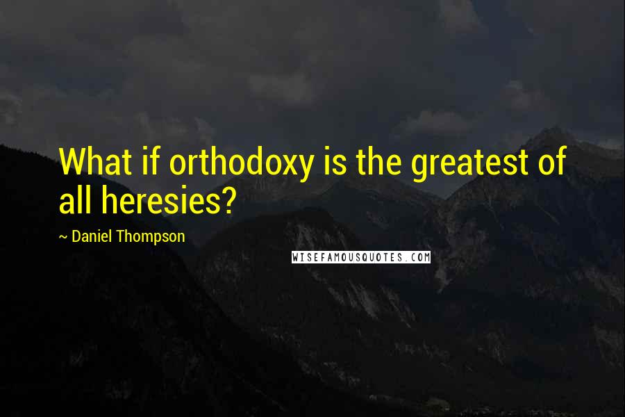 Daniel Thompson quotes: What if orthodoxy is the greatest of all heresies?