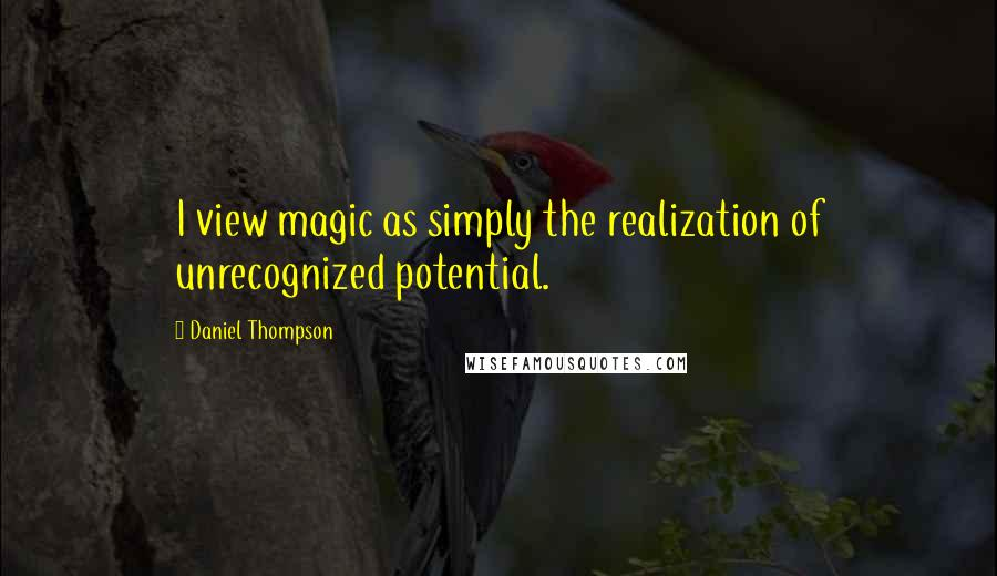 Daniel Thompson quotes: I view magic as simply the realization of unrecognized potential.