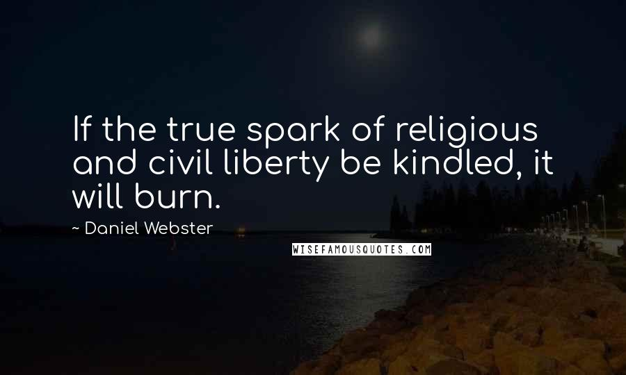 Daniel Webster quotes: If the true spark of religious and civil liberty be kindled, it will burn.