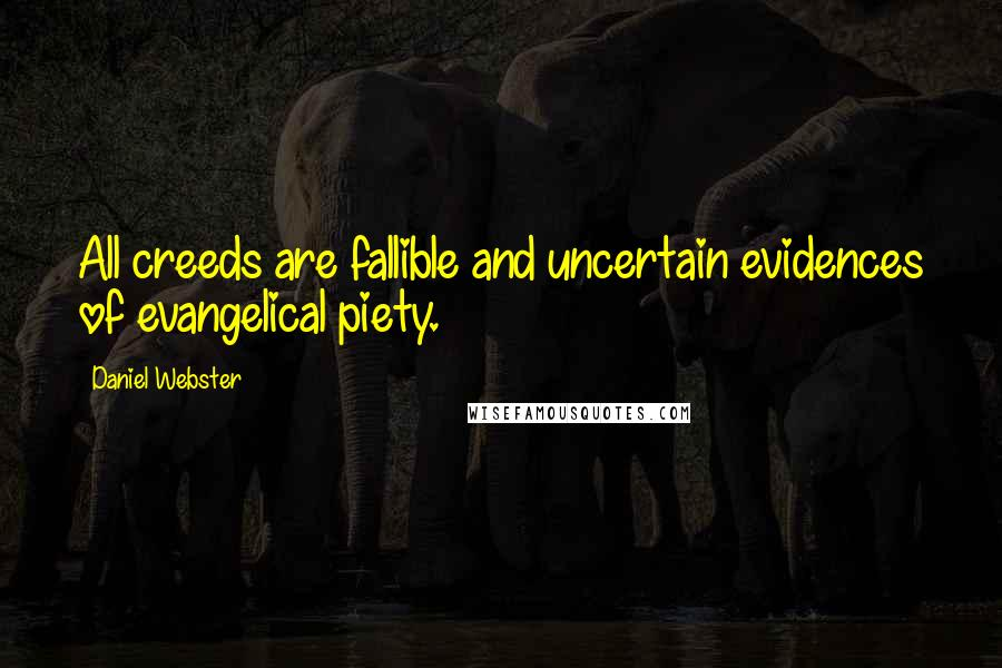 Daniel Webster quotes: All creeds are fallible and uncertain evidences of evangelical piety.