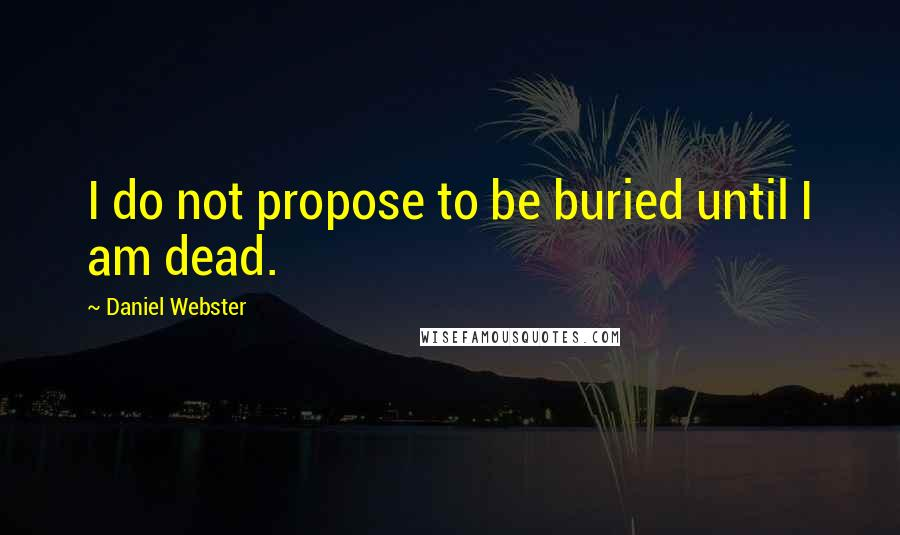 Daniel Webster quotes: I do not propose to be buried until I am dead.