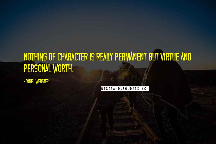 Daniel Webster quotes: Nothing of character is really permanent but virtue and personal worth.