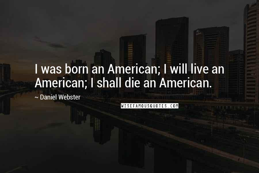 Daniel Webster quotes: I was born an American; I will live an American; I shall die an American.