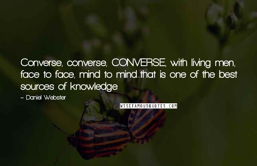 Daniel Webster quotes: Converse, converse, CONVERSE, with living men, face to face, mind to mind-that is one of the best sources of knowledge.