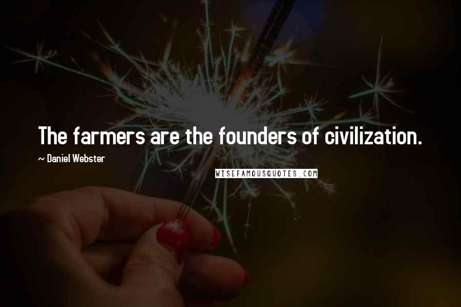 Daniel Webster quotes: The farmers are the founders of civilization.