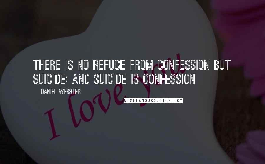 Daniel Webster quotes: There is no refuge from confession but suicide; and suicide is confession