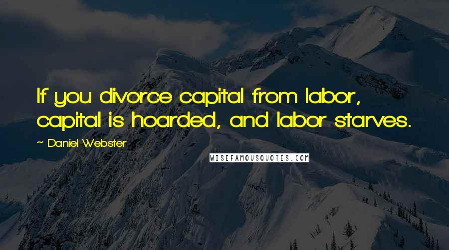 Daniel Webster quotes: If you divorce capital from labor, capital is hoarded, and labor starves.