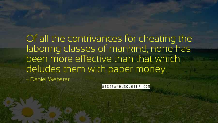 Daniel Webster quotes: Of all the contrivances for cheating the laboring classes of mankind, none has been more effective than that which deludes them with paper money.