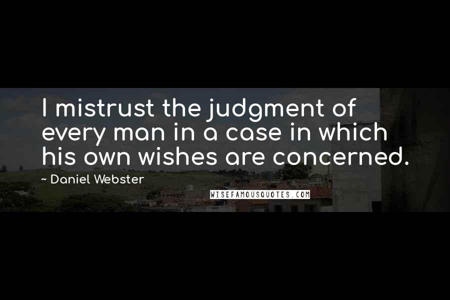 Daniel Webster quotes: I mistrust the judgment of every man in a case in which his own wishes are concerned.