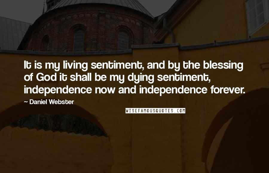 Daniel Webster quotes: It is my living sentiment, and by the blessing of God it shall be my dying sentiment, independence now and independence forever.