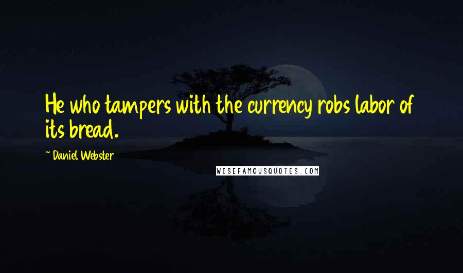 Daniel Webster quotes: He who tampers with the currency robs labor of its bread.