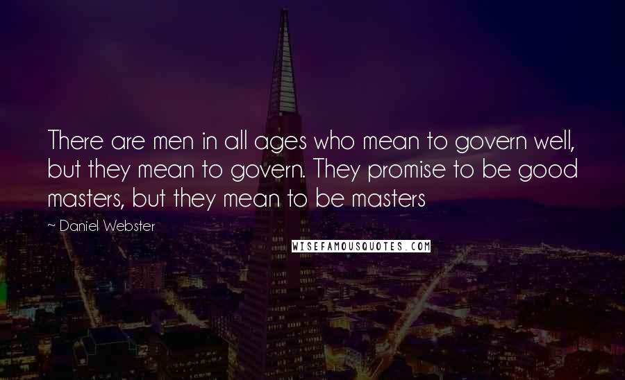 Daniel Webster quotes: There are men in all ages who mean to govern well, but they mean to govern. They promise to be good masters, but they mean to be masters