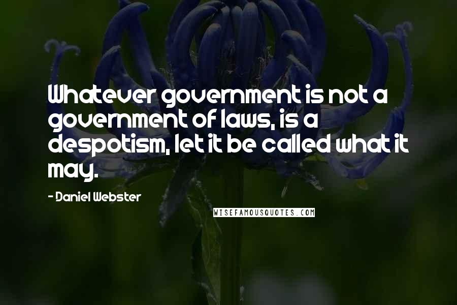 Daniel Webster quotes: Whatever government is not a government of laws, is a despotism, let it be called what it may.