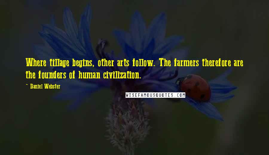 Daniel Webster quotes: Where tillage begins, other arts follow. The farmers therefore are the founders of human civilization.