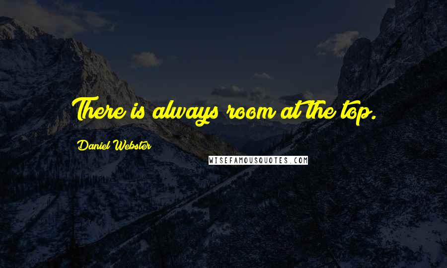 Daniel Webster quotes: There is always room at the top.