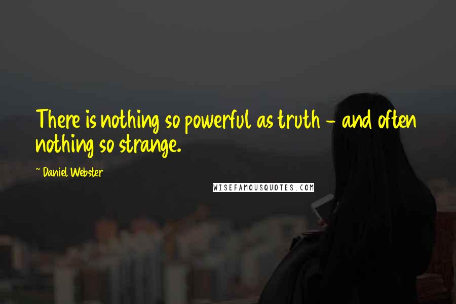Daniel Webster quotes: There is nothing so powerful as truth - and often nothing so strange.