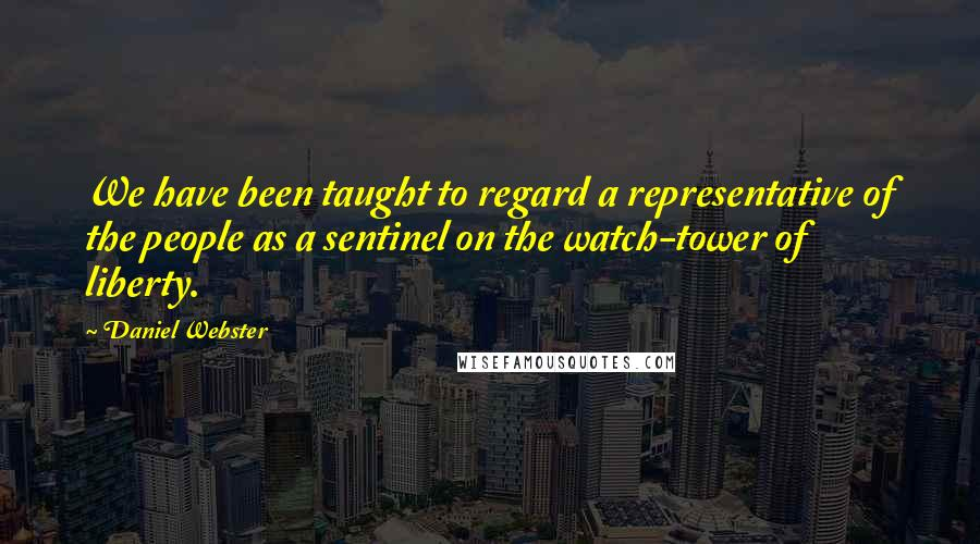 Daniel Webster quotes: We have been taught to regard a representative of the people as a sentinel on the watch-tower of liberty.