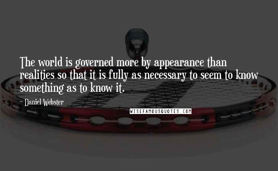 Daniel Webster quotes: The world is governed more by appearance than realities so that it is fully as necessary to seem to know something as to know it.
