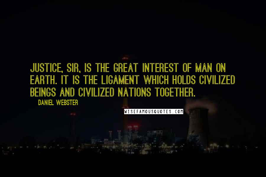 Daniel Webster quotes: Justice, sir, is the great interest of man on earth. It is the ligament which holds civilized beings and civilized nations together.