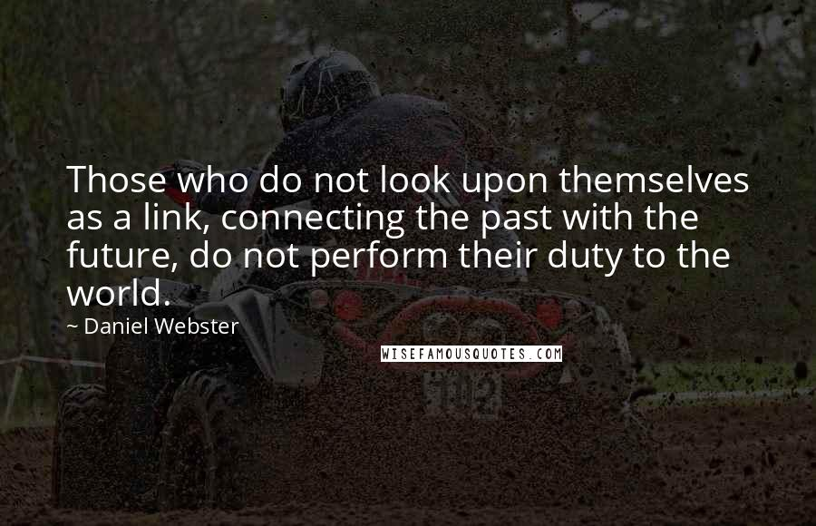 Daniel Webster quotes: Those who do not look upon themselves as a link, connecting the past with the future, do not perform their duty to the world.