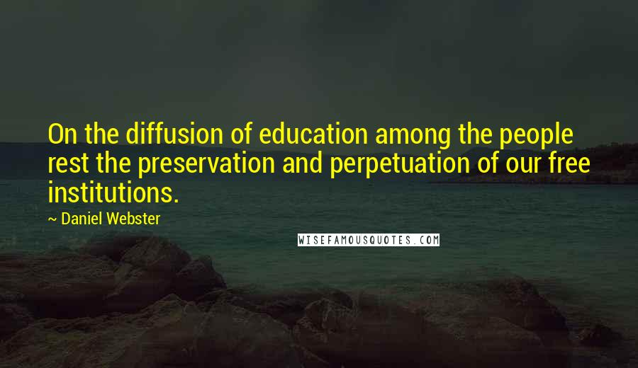 Daniel Webster quotes: On the diffusion of education among the people rest the preservation and perpetuation of our free institutions.