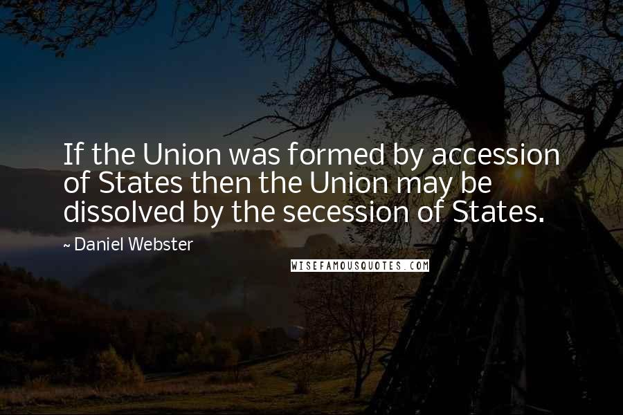 Daniel Webster quotes: If the Union was formed by accession of States then the Union may be dissolved by the secession of States.