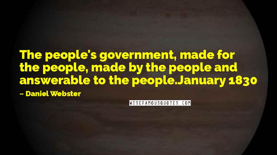 Daniel Webster quotes: The people's government, made for the people, made by the people and answerable to the people.January 1830