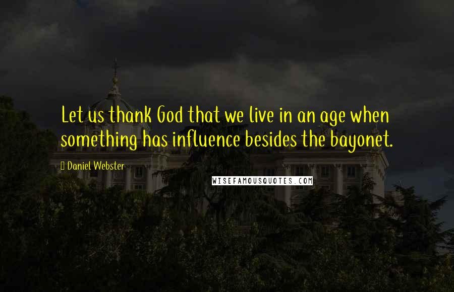 Daniel Webster quotes: Let us thank God that we live in an age when something has influence besides the bayonet.
