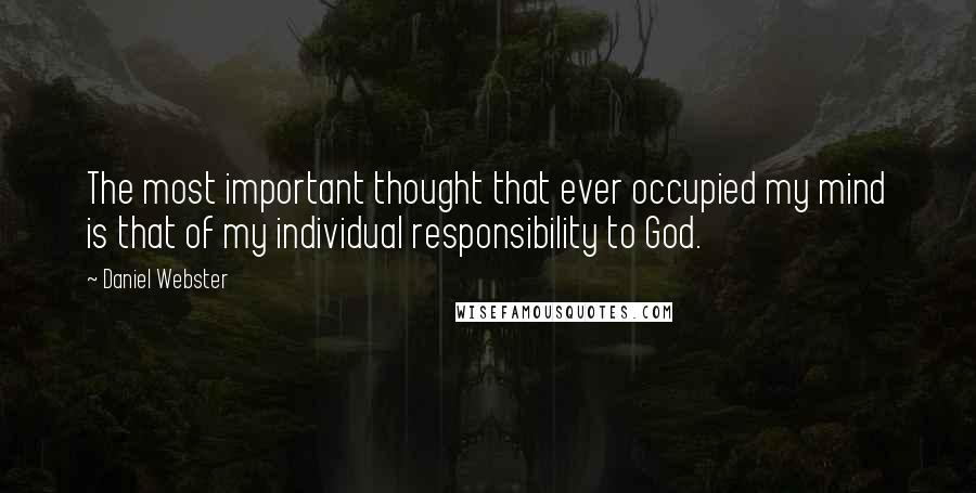 Daniel Webster quotes: The most important thought that ever occupied my mind is that of my individual responsibility to God.