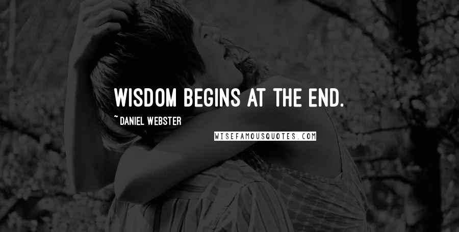 Daniel Webster quotes: Wisdom begins at the end.