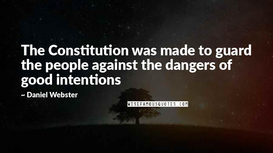 Daniel Webster quotes: The Constitution was made to guard the people against the dangers of good intentions