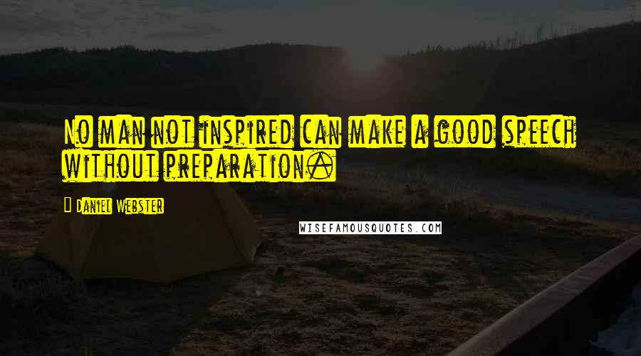 Daniel Webster quotes: No man not inspired can make a good speech without preparation.