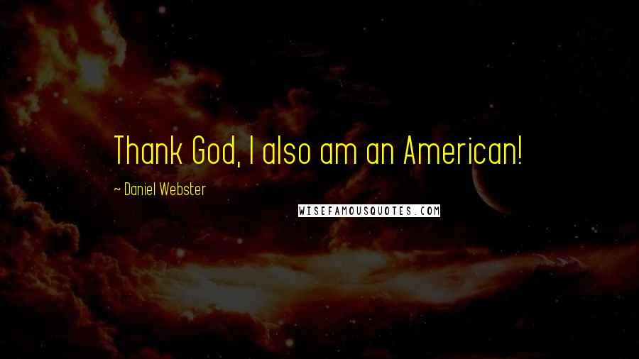 Daniel Webster quotes: Thank God, I also am an American!