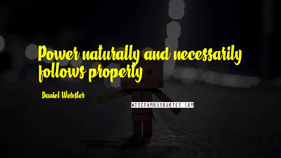 Daniel Webster quotes: Power naturally and necessarily follows property.