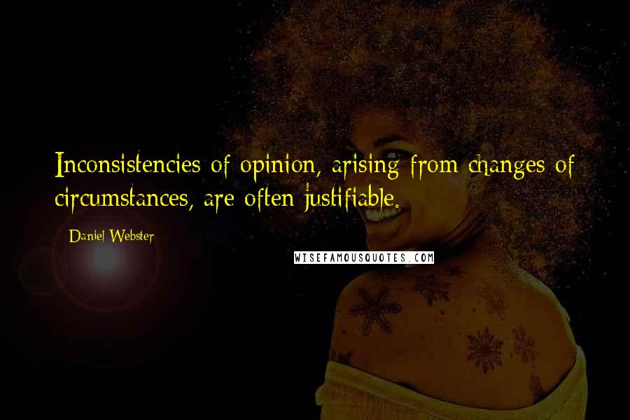 Daniel Webster quotes: Inconsistencies of opinion, arising from changes of circumstances, are often justifiable.