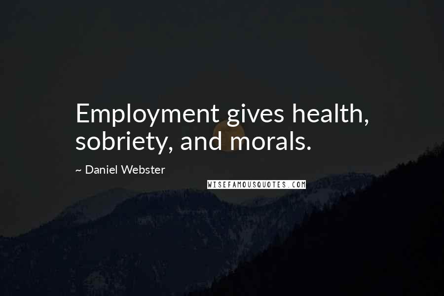 Daniel Webster quotes: Employment gives health, sobriety, and morals.