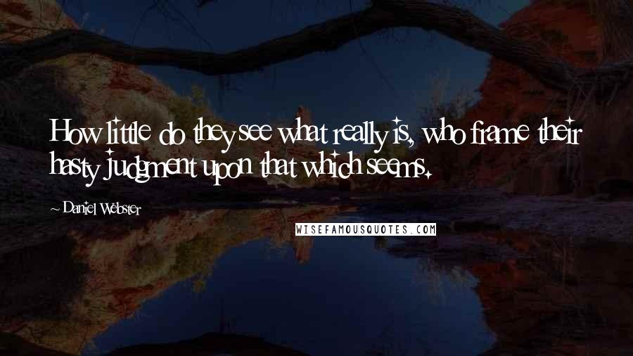 Daniel Webster quotes: How little do they see what really is, who frame their hasty judgment upon that which seems.