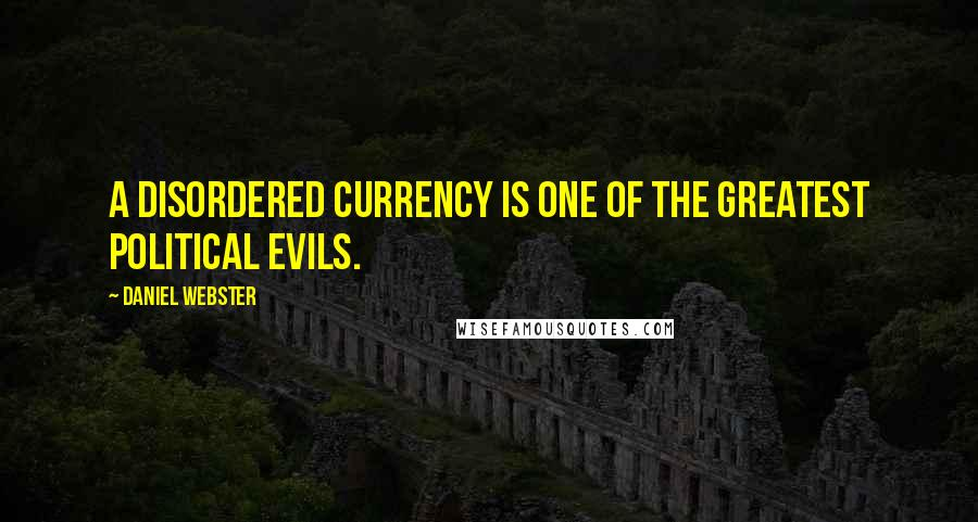 Daniel Webster quotes: A disordered currency is one of the greatest political evils.