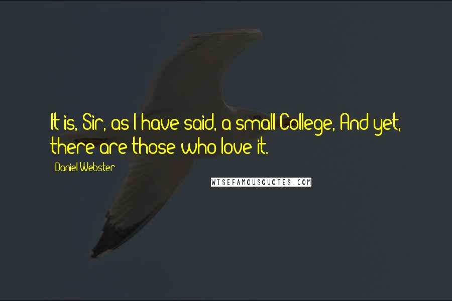 Daniel Webster quotes: It is, Sir, as I have said, a small College, And yet, there are those who love it.