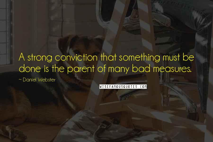 Daniel Webster quotes: A strong conviction that something must be done is the parent of many bad measures.